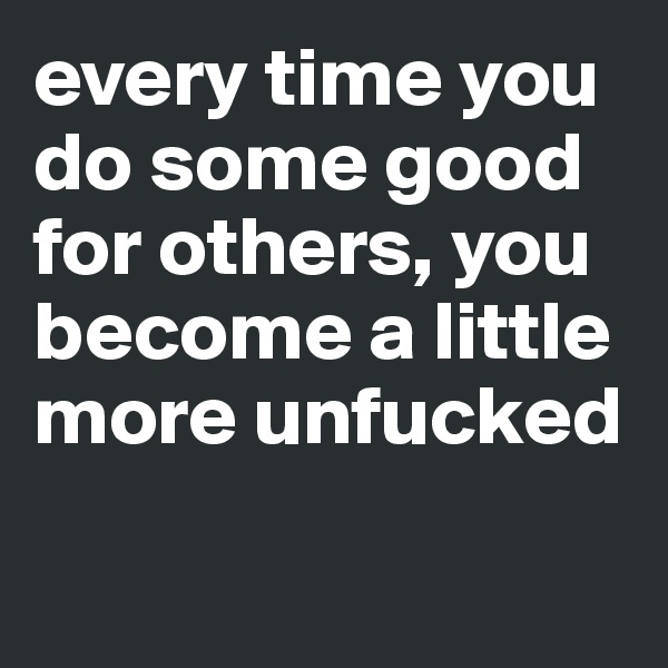 every time you do some good for others, you become a little more unfucked