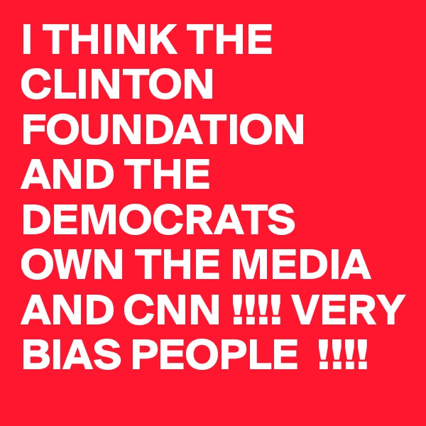 I THINK THE CLINTON FOUNDATION AND THE DEMOCRATS OWN THE MEDIA AND CNN !!!! VERY BIAS PEOPLE  !!!!