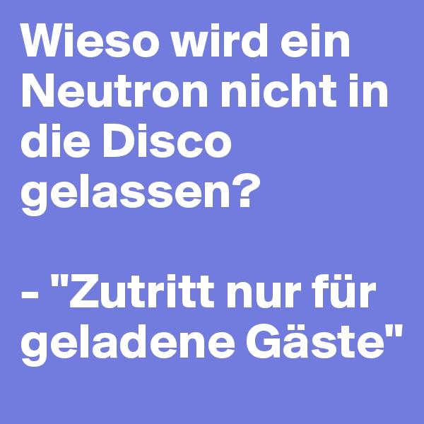"""Wieso wird ein Neutron nicht in die Disco gelassen?   - """"Zutritt nur für geladene Gäste"""""""