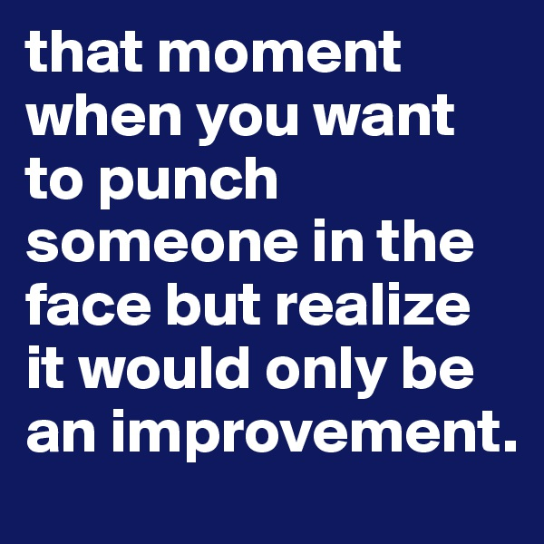 that moment when you want to punch someone in the face but realize it would only be an improvement.
