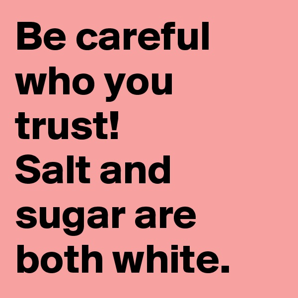Be careful who you trust! Salt and sugar are both white.