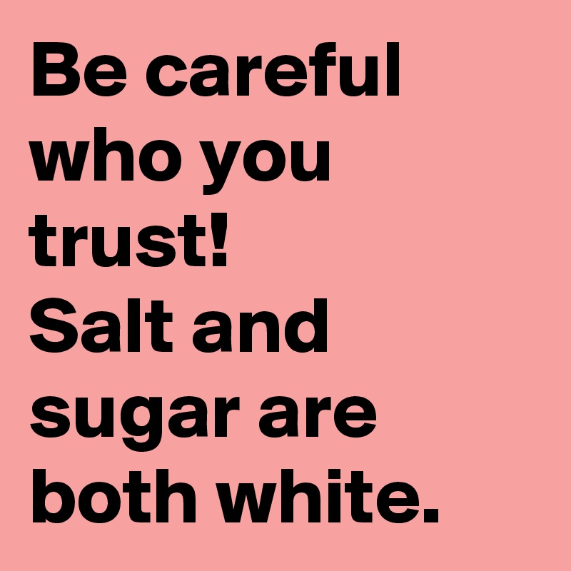 Be Careful Who You Trust Salt And Sugar Are Both White Post By
