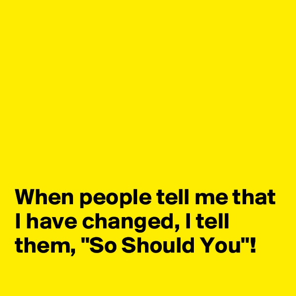 "When people tell me that I have changed, I tell them, ""So Should You""!"