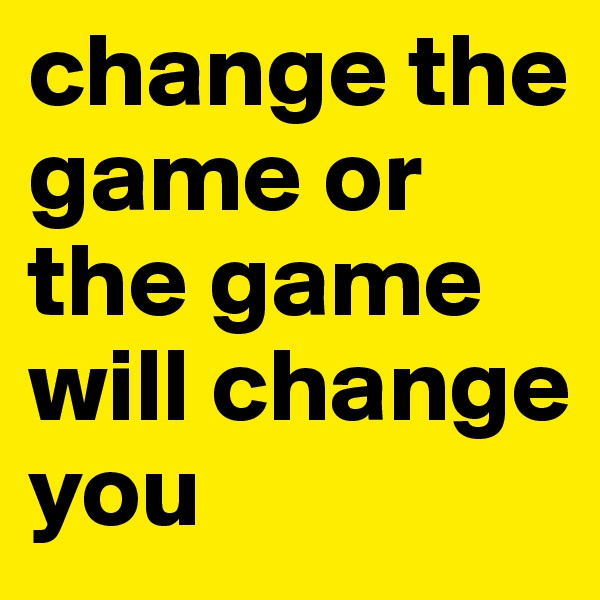 change the game or the game will change you