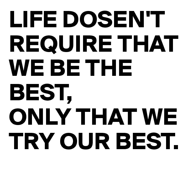 LIFE DOSEN'T REQUIRE THAT WE BE THE BEST,   ONLY THAT WE TRY OUR BEST.