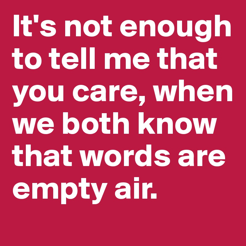 It's not enough to tell me that you care, when we both know that words are empty air.
