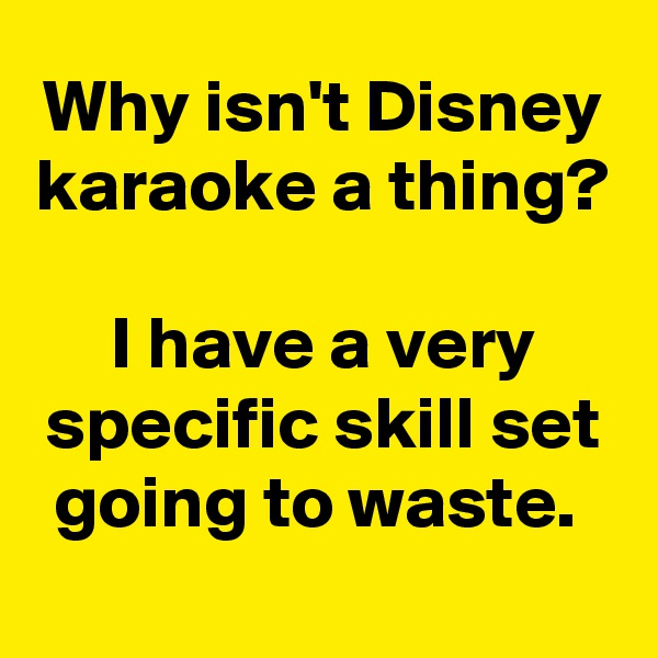 Why isn't Disney karaoke a thing?  I have a very specific skill set going to waste.