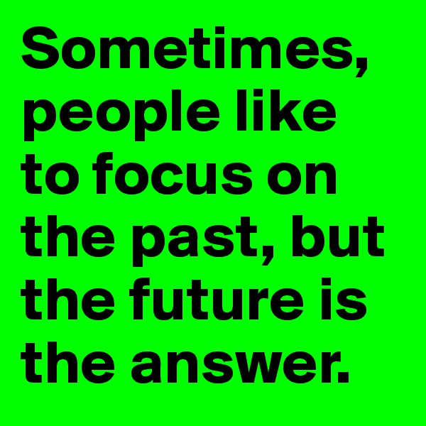 Sometimes, people like to focus on the past, but the future is the answer.