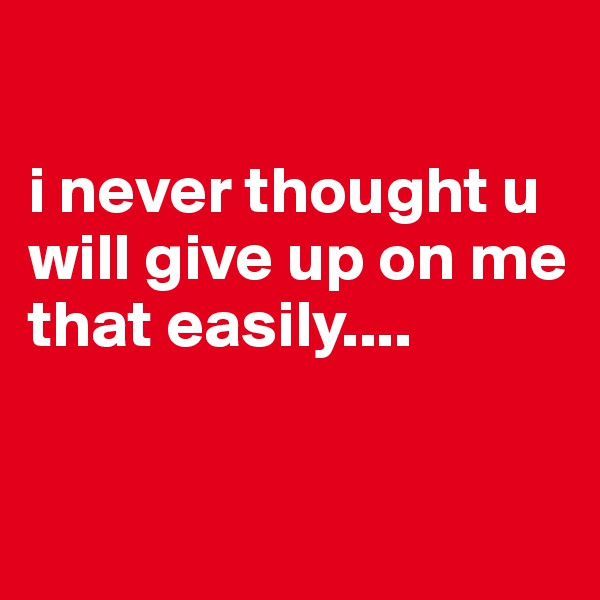 i never thought u will give up on me that easily....