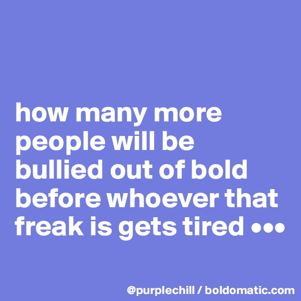 how many more people will be bullied out of bold before whoever that freak is gets tired •••