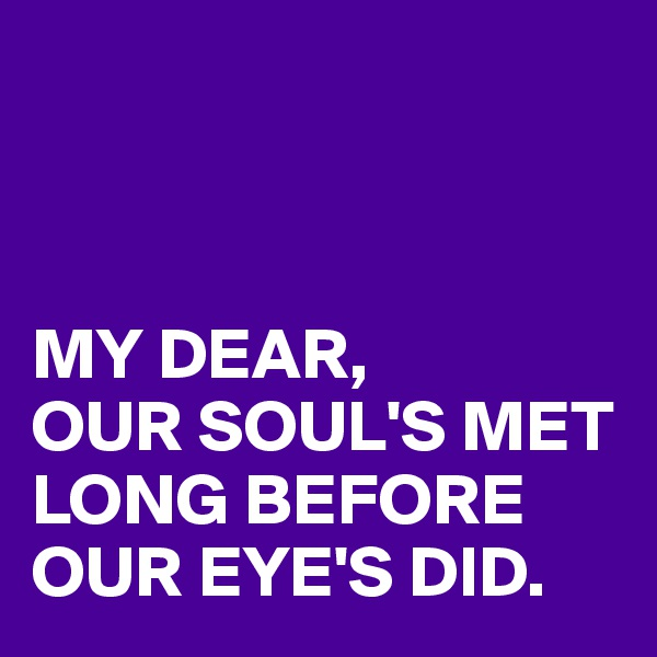 MY DEAR, OUR SOUL'S MET LONG BEFORE OUR EYE'S DID.