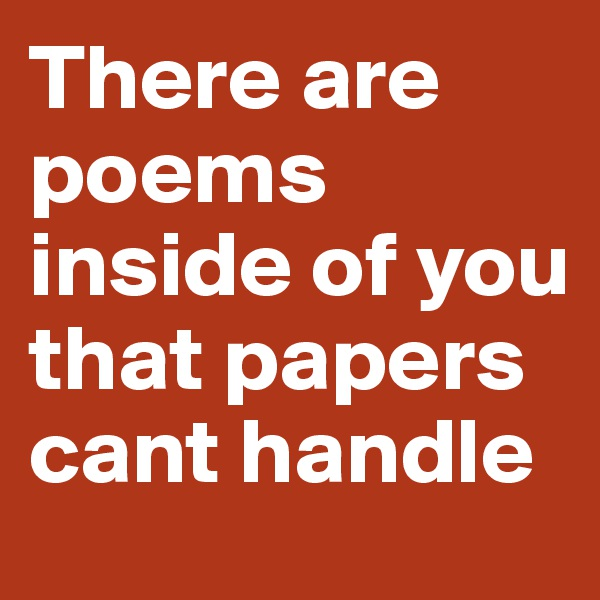 There are poems inside of you that papers cant handle