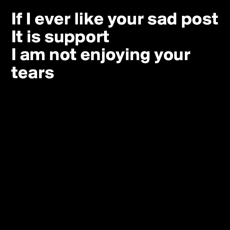 If I ever like your sad post It is support I am not enjoying your tears