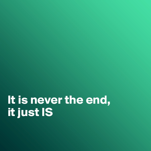 It is never the end, it just IS