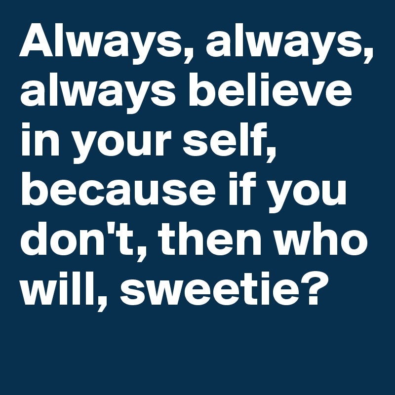Always, always, always believe in your self, because if you don't, then who will, sweetie?