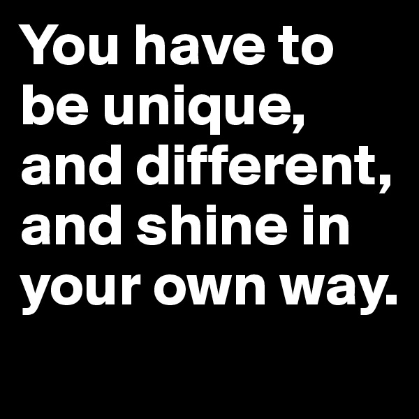 You have to be unique, and different, and shine in your own way.