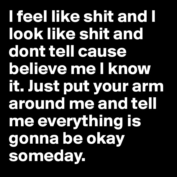 I feel like shit and I look like shit and dont tell cause believe me I know it. Just put your arm around me and tell me everything is gonna be okay someday.