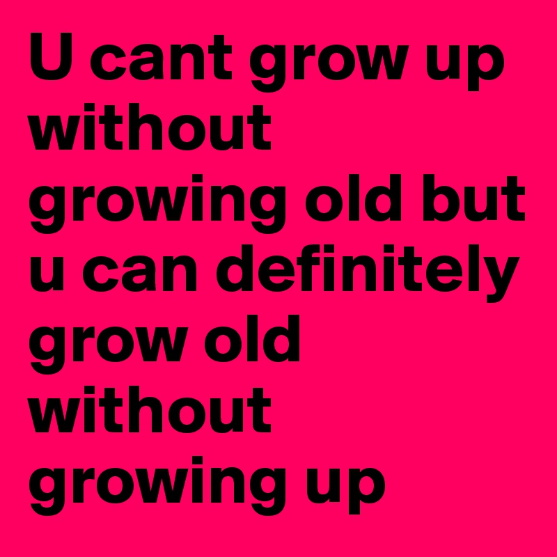 U cant grow up without growing old but u can definitely grow old without growing up