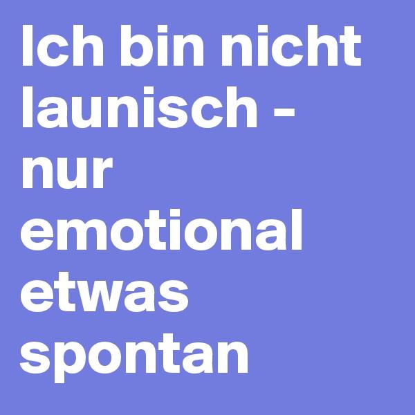 Ich bin nicht launisch - nur emotional etwas spontan