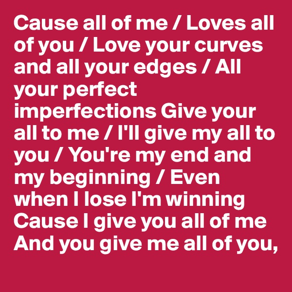 Cause all of me / Loves all of you / Love your curves and all your edges / All your perfect imperfections Give your all to me / I'll give my all to you / You're my end and my beginning / Even when I lose I'm winning Cause I give you all of me And you give me all of you,