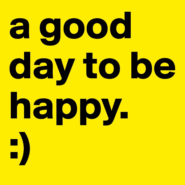 a good day to be happy. :)