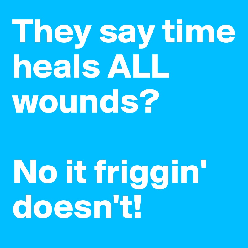 They say time heals ALL  wounds?   No it friggin' doesn't!