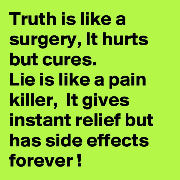 Truth is like a surgery, It hurts but cures.  Lie is like a pain killer,  It gives instant relief but has side effects forever !