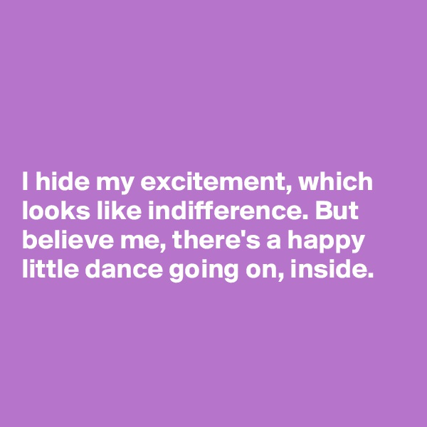 I hide my excitement, which looks like indifference. But believe me, there's a happy  little dance going on, inside.