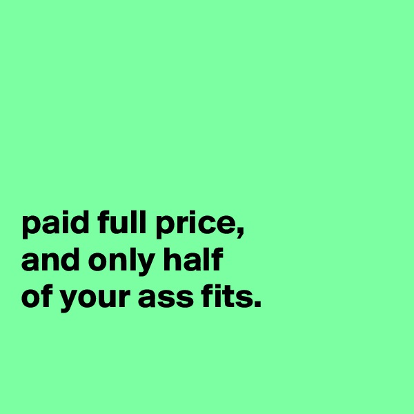 paid full price, and only half of your ass fits.