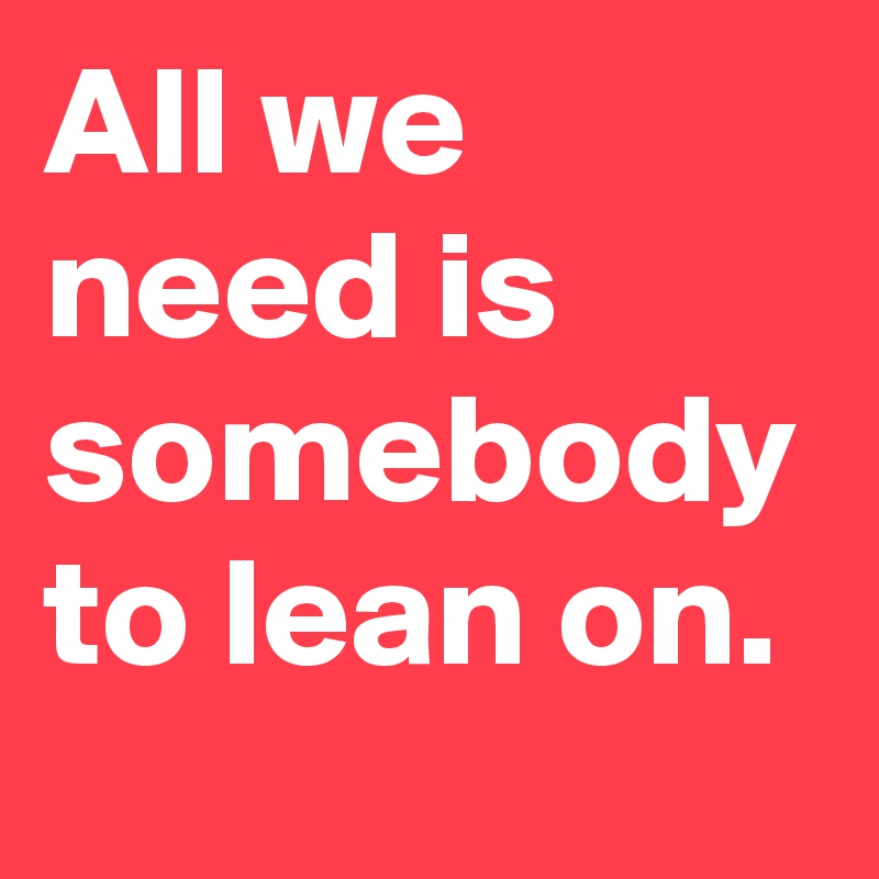 All we need is somebody to lean on.