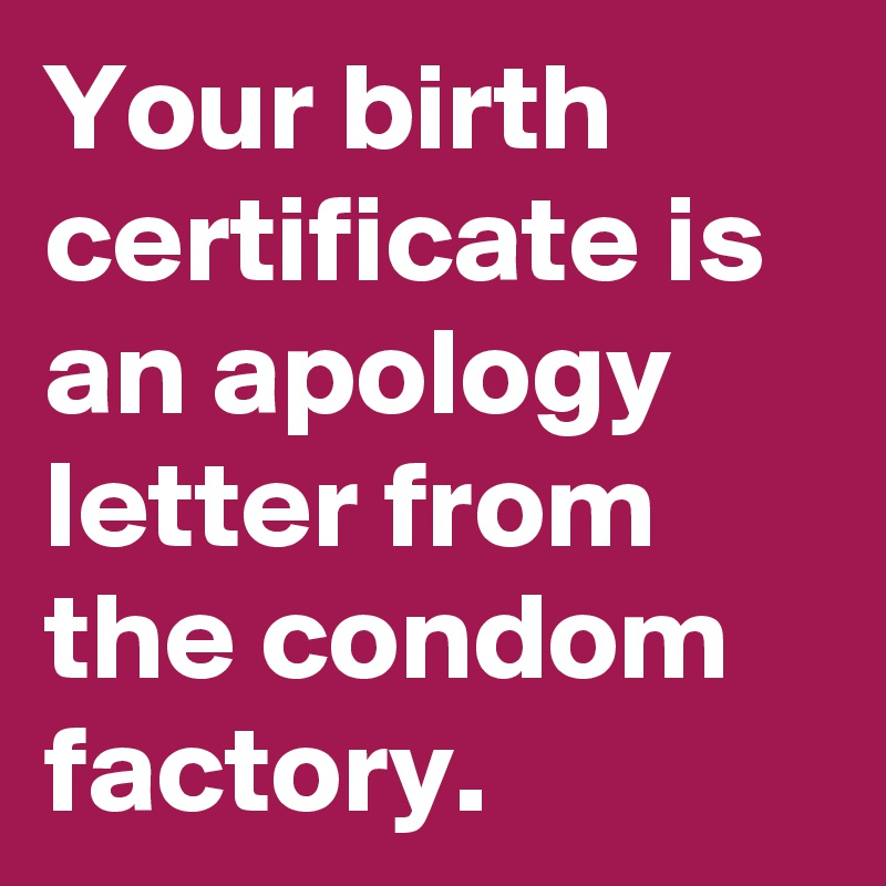 Your birth certificate is an apology letter from the condom factory ...