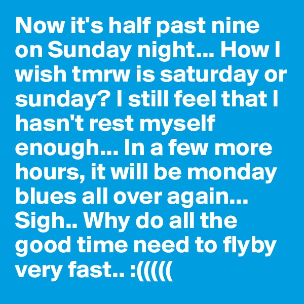 Now it's half past nine on Sunday night... How I wish tmrw is saturday or sunday? I still feel that I hasn't rest myself enough... In a few more hours, it will be monday blues all over again... Sigh.. Why do all the good time need to flyby very fast.. :(((((