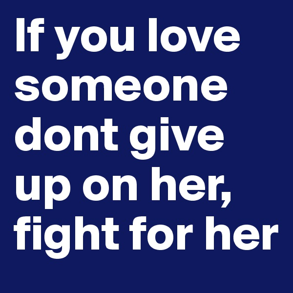 If you love someone dont give up on her, fight for her