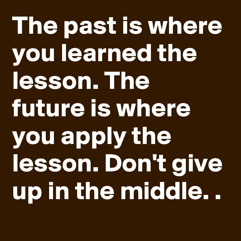 The past is where you learned the lesson. The future is where you apply the lesson. Don't give up in the middle. .