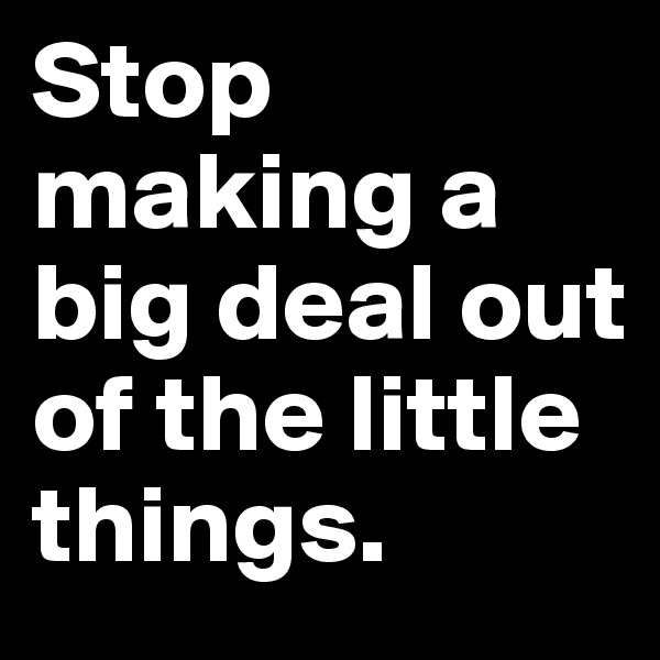 Stop making a big deal out of the little things.