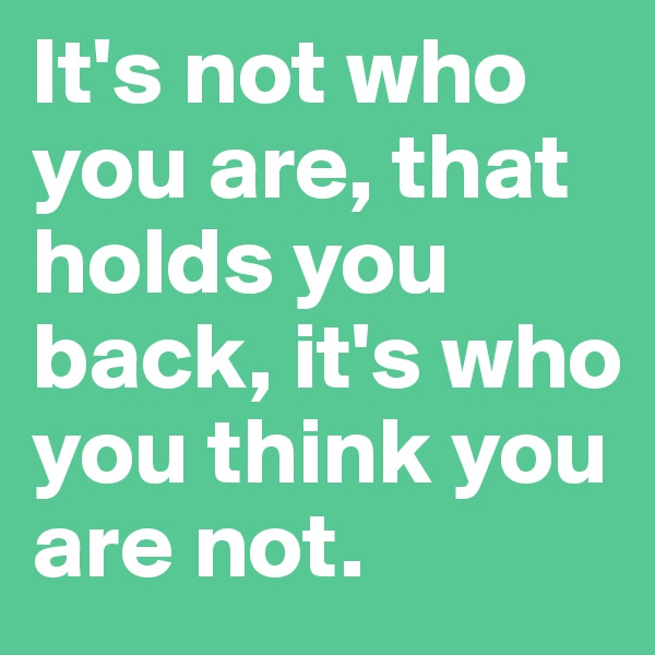 It's not who you are, that holds you back, it's who you think you are not.