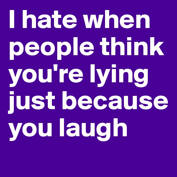 I hate when people think you're lying just because you laugh