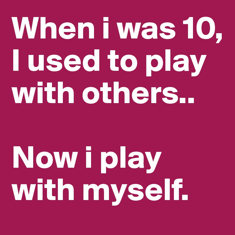 When i was 10, I used to play with others..  Now i play with myself.
