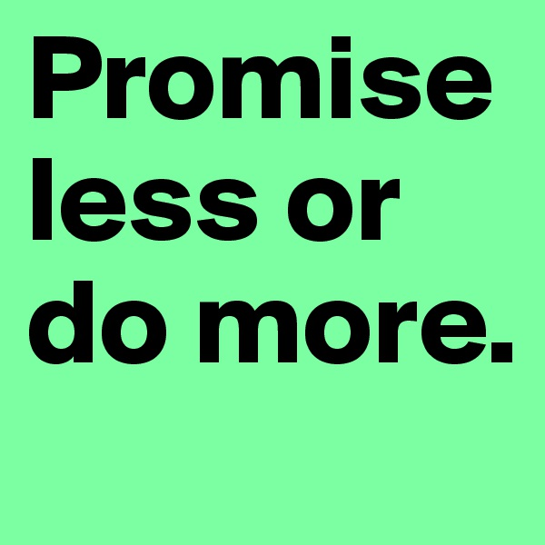 Promise less or do more.
