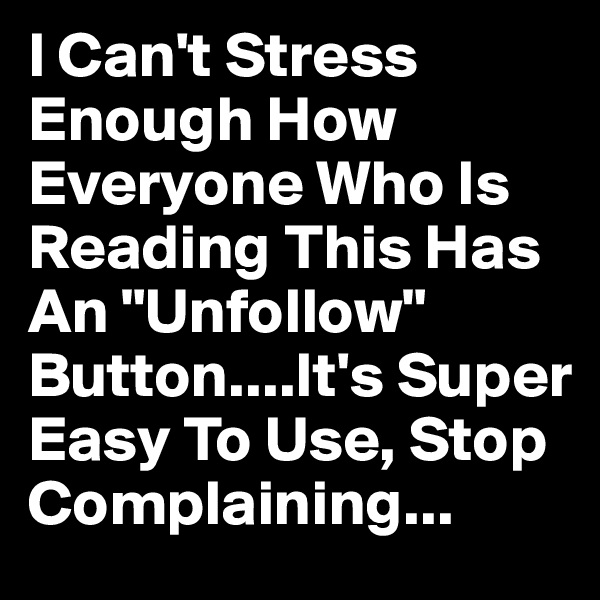 "I Can't Stress Enough How Everyone Who Is Reading This Has An ""Unfollow"" Button....It's Super Easy To Use, Stop Complaining..."