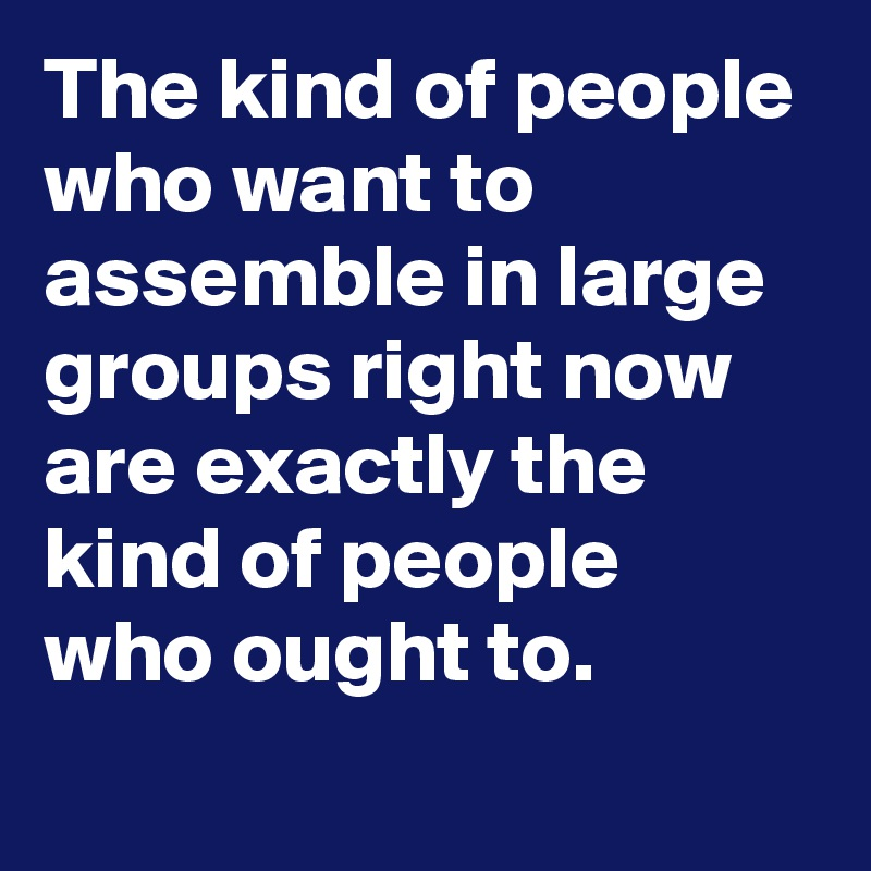 The kind of people who want to assemble in large groups right now are exactly the kind of people who ought to.