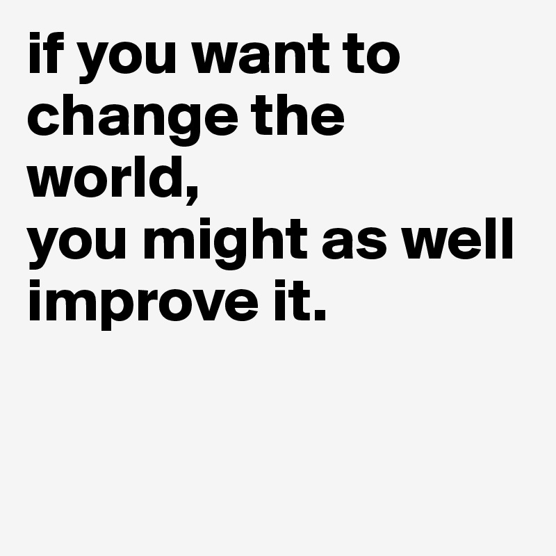 if you want to change the world,  you might as well improve it.
