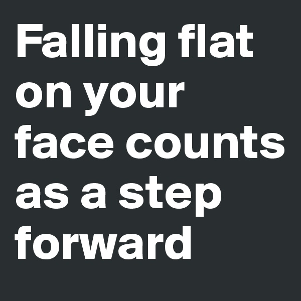 Falling flat on your face counts as a step forward