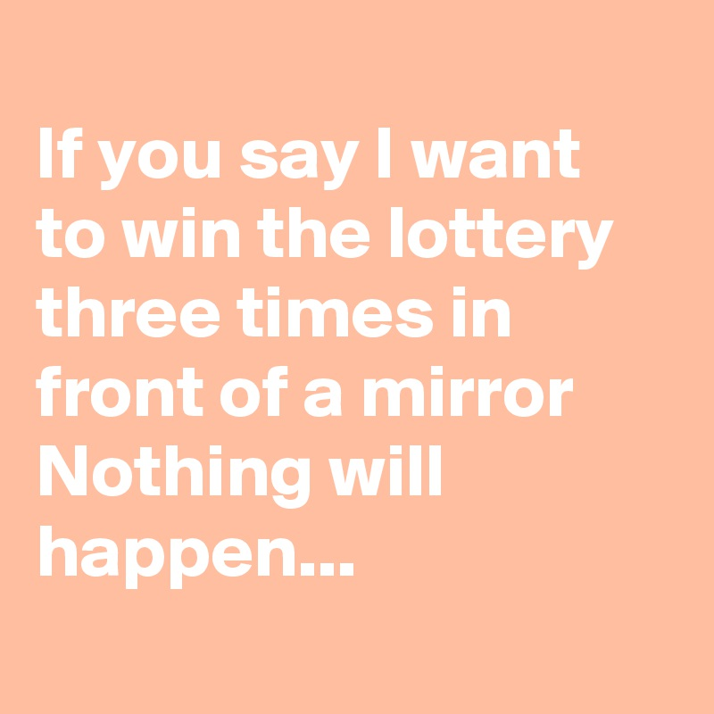 If you say I want to win the lottery three times in front of a mirror Nothing will happen...