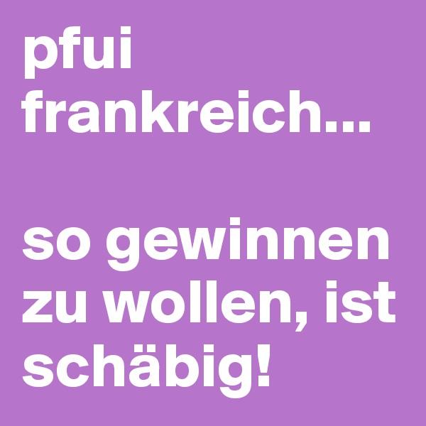 pfui frankreich...   so gewinnen zu wollen, ist schäbig!