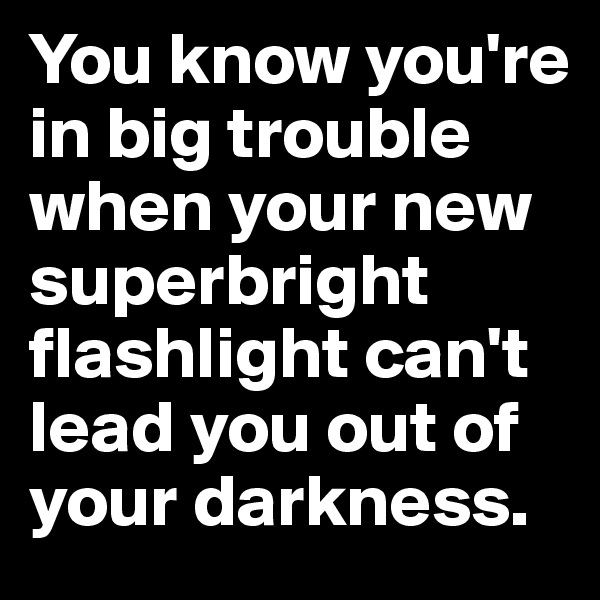 You know you're in big trouble when your new superbright flashlight can't lead you out of your darkness.