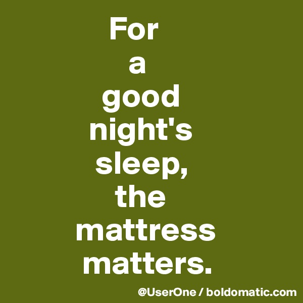 For                  a              good            night's             sleep,                the          mattress           matters.