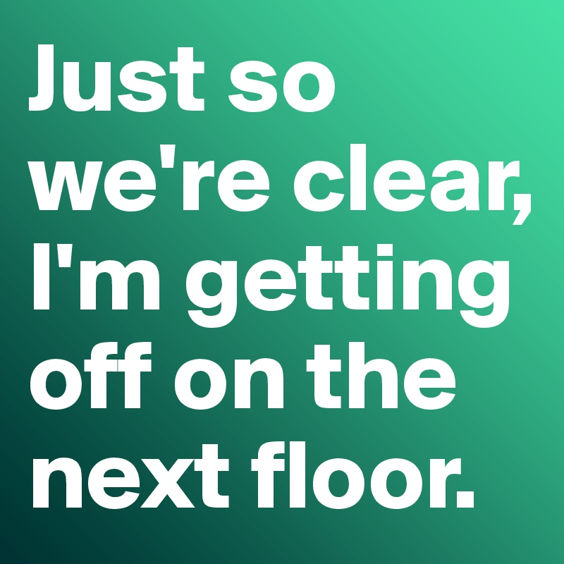 Just so we're clear, I'm getting off on the next floor.