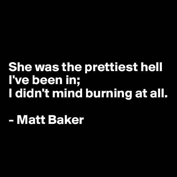 She was the prettiest hell I've been in;  I didn't mind burning at all.  - Matt Baker