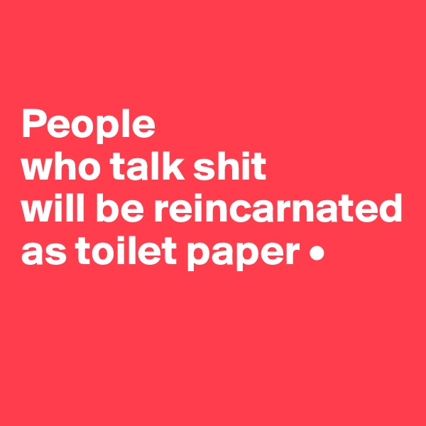 People who talk shit will be reincarnated as toilet paper •